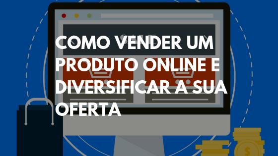 como vender um produto, como vender um produto na internet, vender produtos online, como vender online, vendas pela internet, como fazer vendas pela internet, vender produtos pela internet, como vender mais pela internet