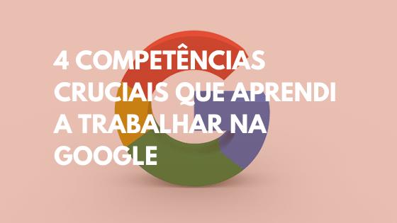 4 competencias que aprendi a trabalhar na Google