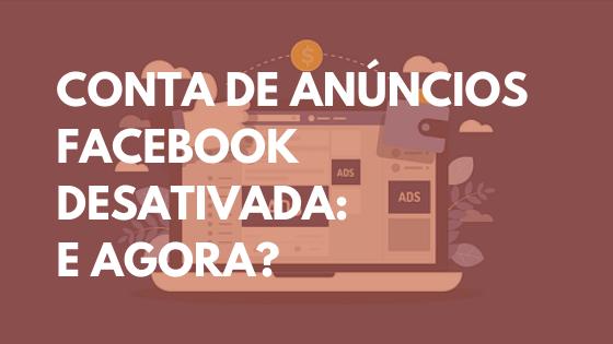 Conta de anúncios facebook desativada - e agora